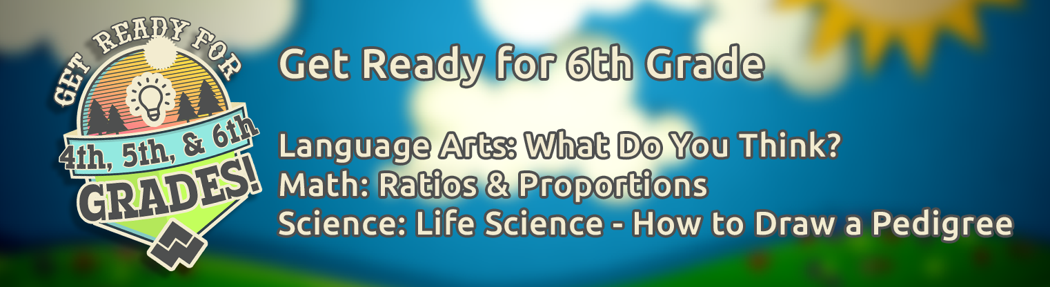 Get Ready For Sixth Grade videos, What Do You Think, Ratios and Proportions, and Life Sciences How to Draw a Pedigree